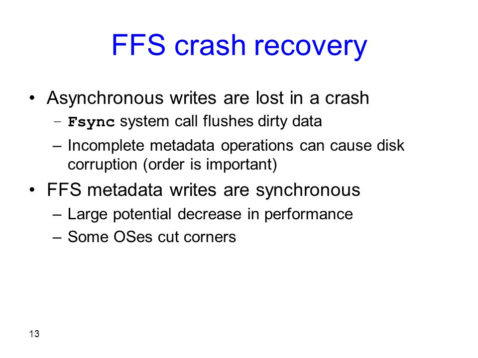 13 FFS crash recovery Asynchronous writes are lost in a crash –Fsync system call flushes dirty data –Incomplete metadata operations can cause disk corruption (order is important) FFS metadata writes are synchronous –Large potential decrease in performance –Some OSes cut corners