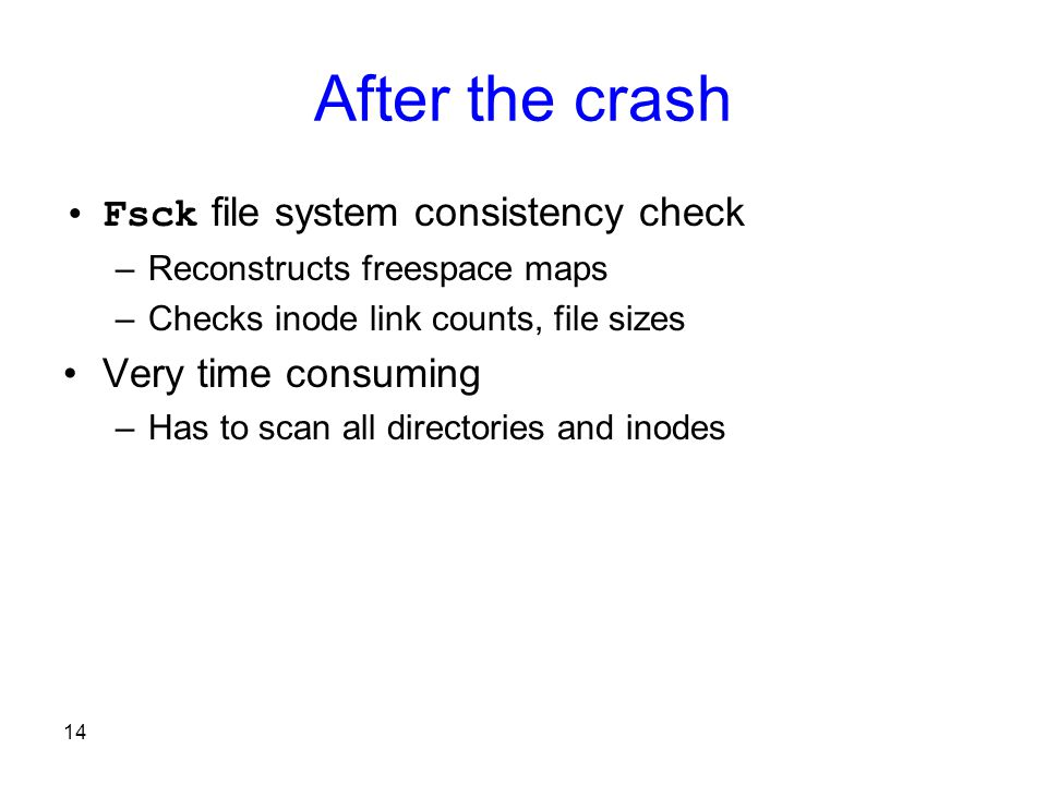 14 After the crash Fsck file system consistency check –Reconstructs freespace maps –Checks inode link counts, file sizes Very time consuming –Has to scan all directories and inodes
