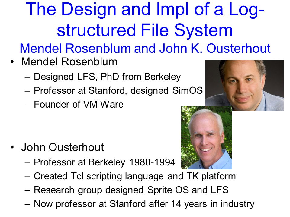 The Design and Impl of a Log- structured File System Mendel Rosenblum and John K.