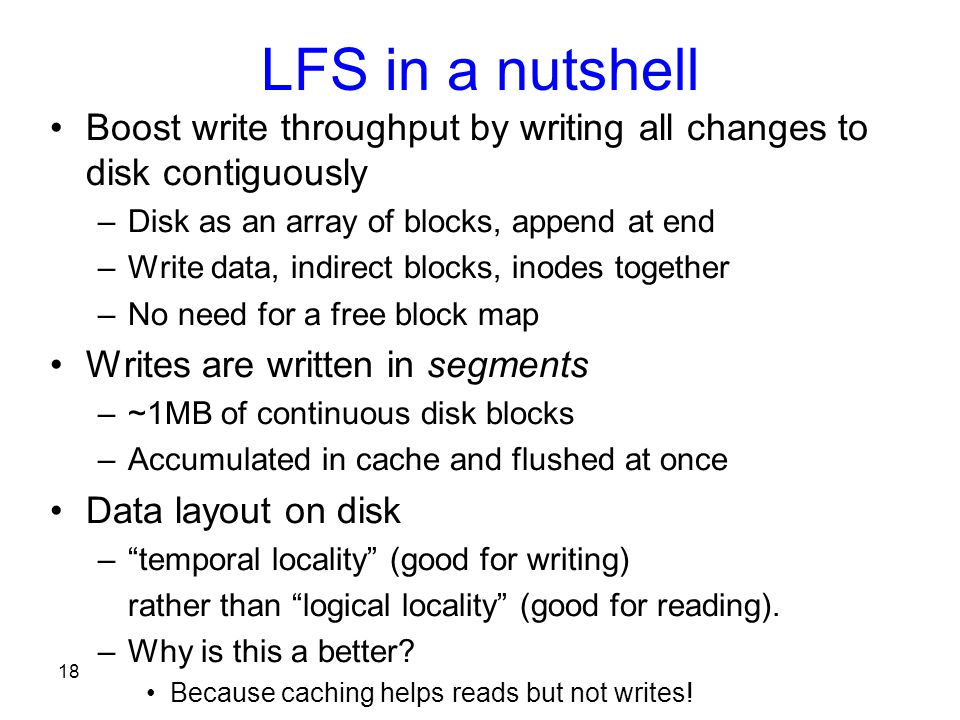 18 LFS in a nutshell Boost write throughput by writing all changes to disk contiguously –Disk as an array of blocks, append at end –Write data, indirect blocks, inodes together –No need for a free block map Writes are written in segments –~1MB of continuous disk blocks –Accumulated in cache and flushed at once Data layout on disk – temporal locality (good for writing) rather than logical locality (good for reading).