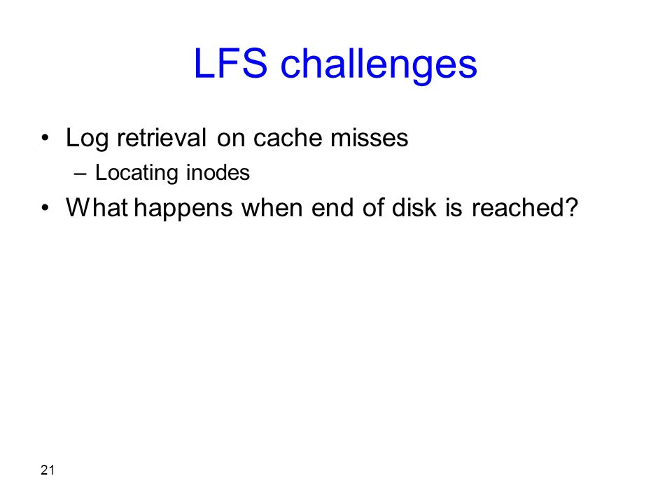 21 LFS challenges Log retrieval on cache misses –Locating inodes What happens when end of disk is reached