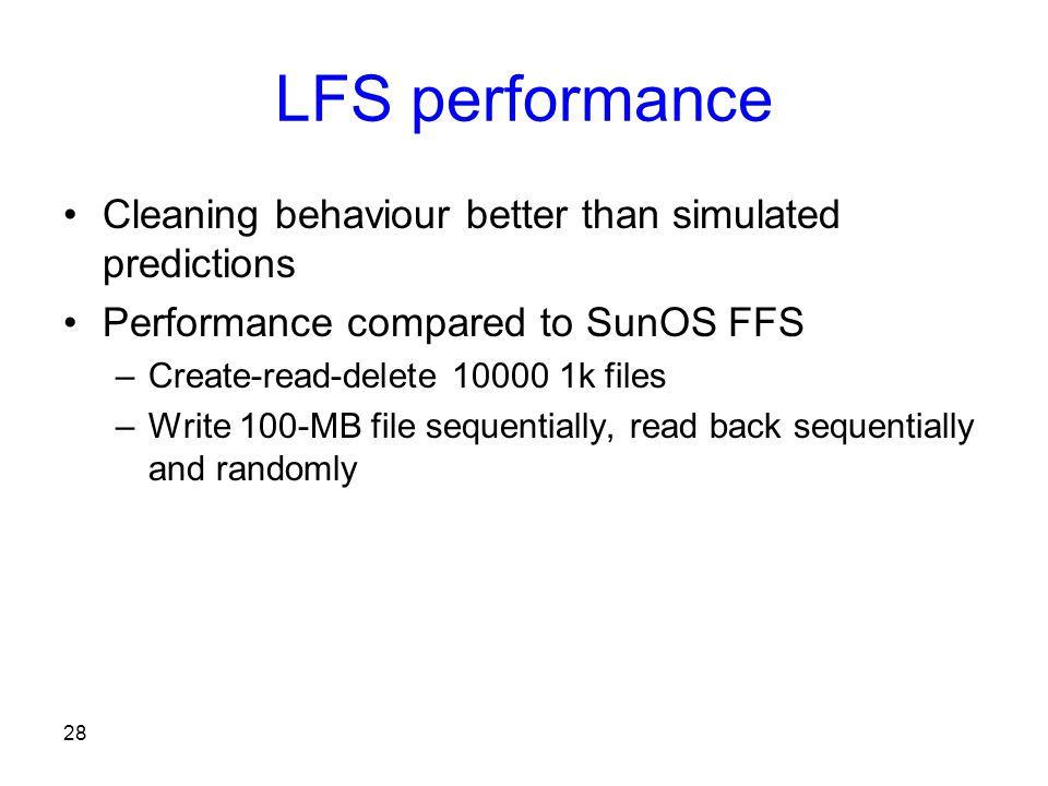 28 LFS performance Cleaning behaviour better than simulated predictions Performance compared to SunOS FFS –Create-read-delete 10000 1k files –Write 100-MB file sequentially, read back sequentially and randomly