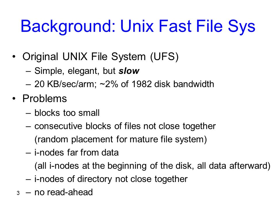 3 Background: Unix Fast File Sys Original UNIX File System (UFS) –Simple, elegant, but slow –20 KB/sec/arm; ~2% of 1982 disk bandwidth Problems –blocks too small –consecutive blocks of files not close together (random placement for mature file system) –i-nodes far from data (all i-nodes at the beginning of the disk, all data afterward) –i-nodes of directory not close together –no read-ahead