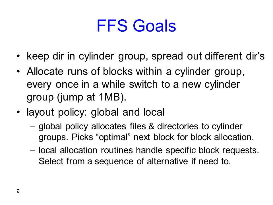 9 FFS Goals keep dir in cylinder group, spread out different dir's Allocate runs of blocks within a cylinder group, every once in a while switch to a new cylinder group (jump at 1MB).