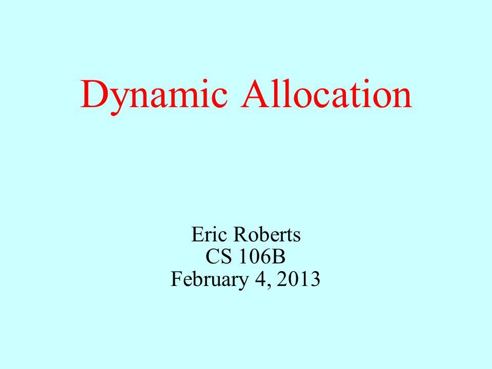 Dynamic Allocation Eric Roberts CS 106B February 4, 2013