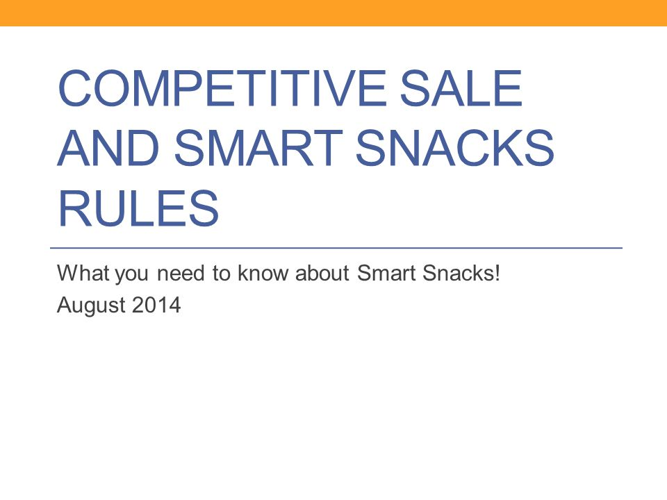 COMPETITIVE SALE AND SMART SNACKS RULES What you need to know about Smart Snacks! August 2014