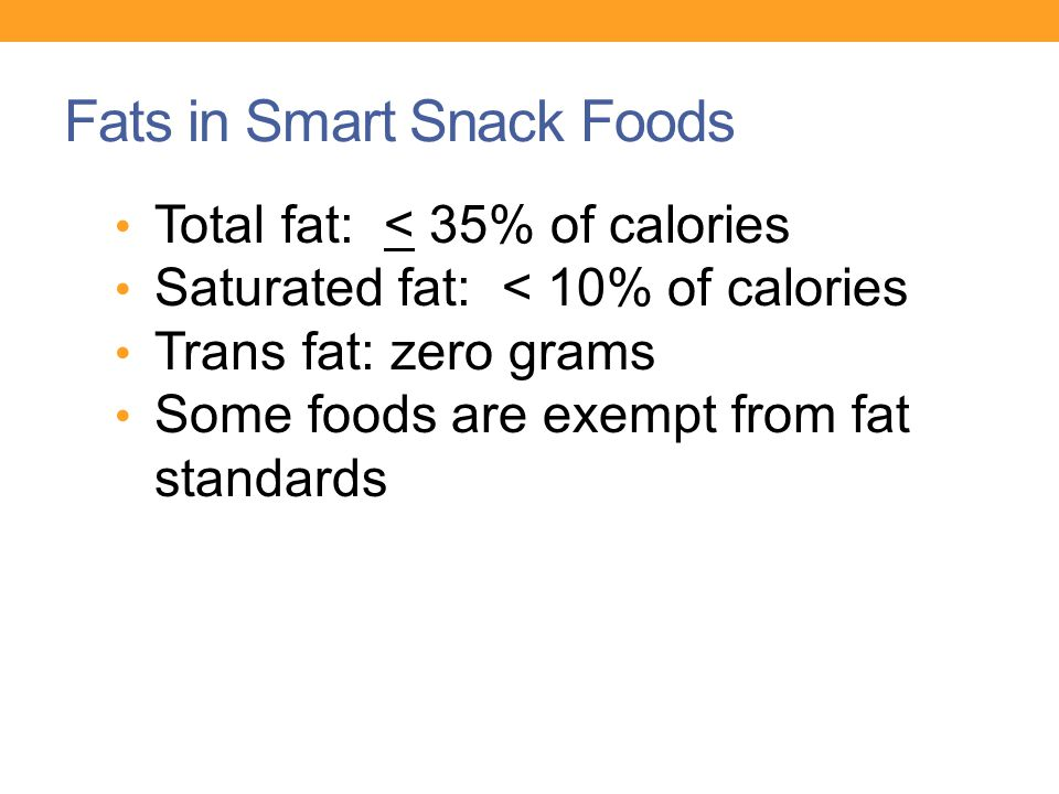 Fats in Smart Snack Foods Total fat: < 35% of calories Saturated fat: < 10% of calories Trans fat: zero grams Some foods are exempt from fat standards