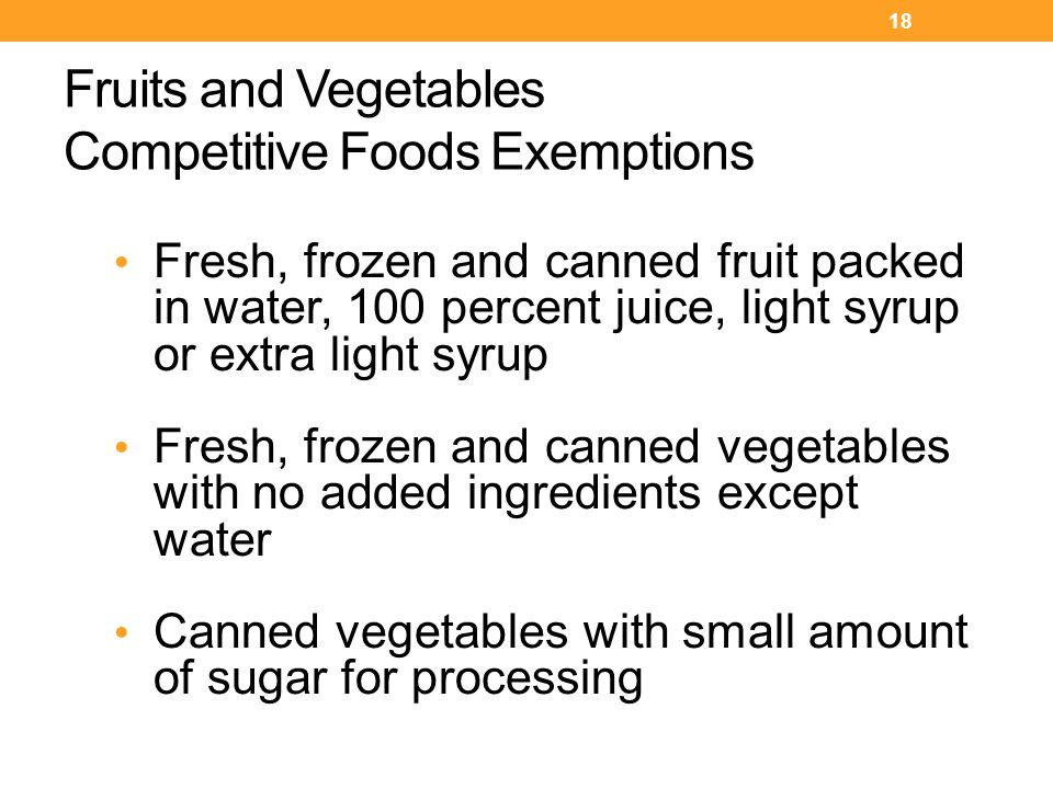 Fruits and Vegetables Competitive Foods Exemptions Fresh, frozen and canned fruit packed in water, 100 percent juice, light syrup or extra light syrup Fresh, frozen and canned vegetables with no added ingredients except water Canned vegetables with small amount of sugar for processing 18