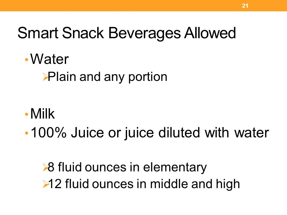 Smart Snack Beverages Allowed Water  Plain and any portion Milk 100% Juice or juice diluted with water  8 fluid ounces in elementary  12 fluid ounces in middle and high 21