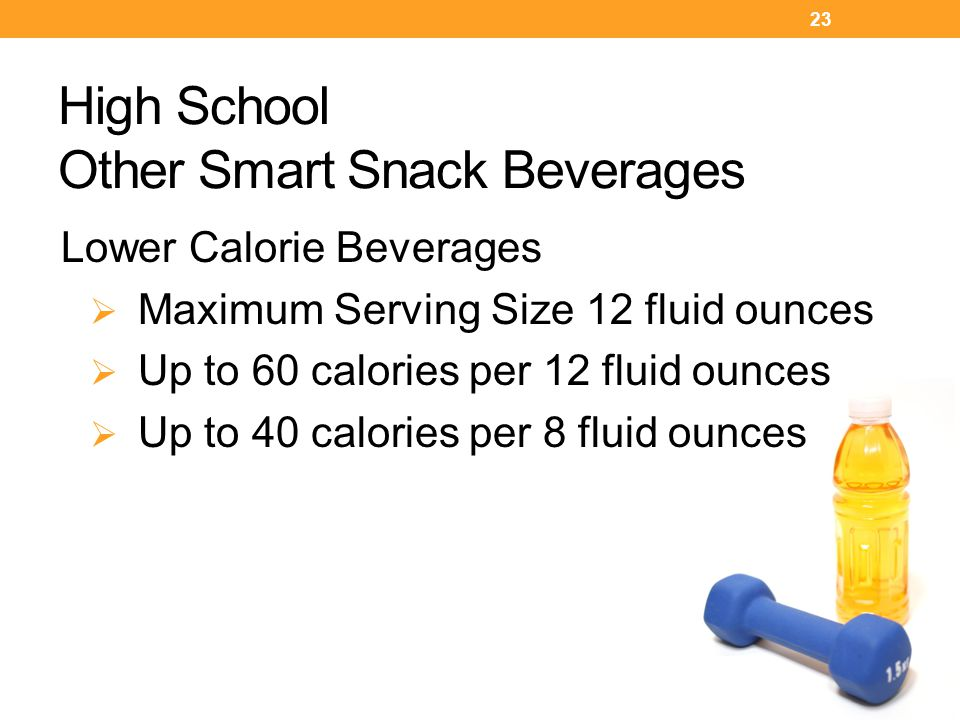 Lower Calorie Beverages  Maximum Serving Size 12 fluid ounces  Up to 60 calories per 12 fluid ounces  Up to 40 calories per 8 fluid ounces 23 High School Other Smart Snack Beverages