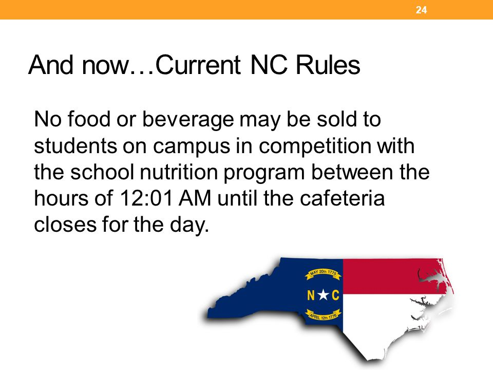 And now…Current NC Rules 24 No food or beverage may be sold to students on campus in competition with the school nutrition program between the hours of 12:01 AM until the cafeteria closes for the day.