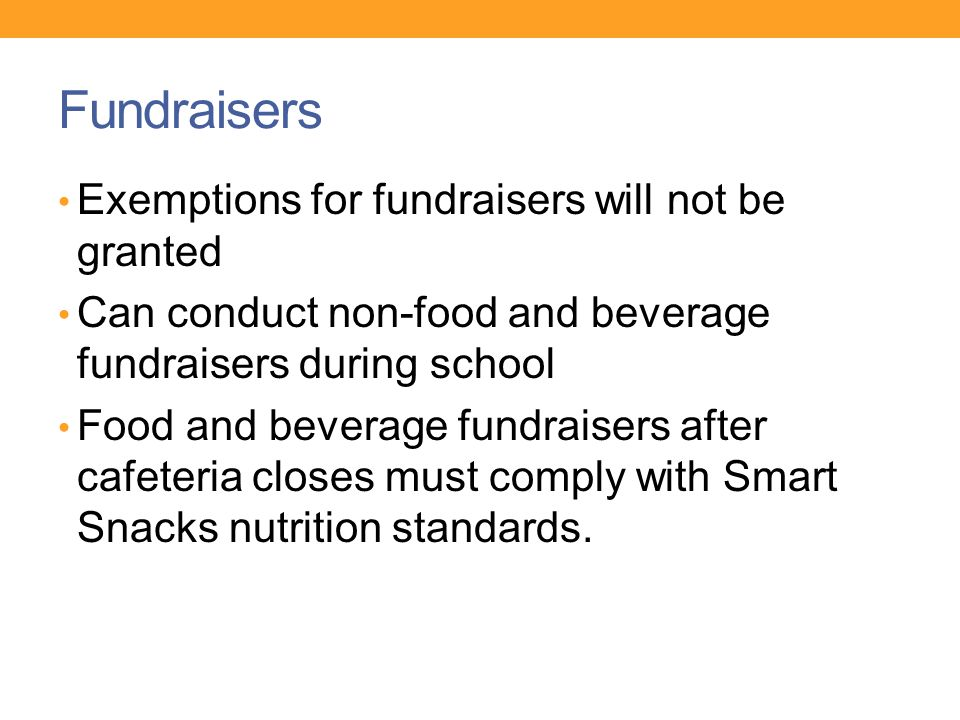Fundraisers Exemptions for fundraisers will not be granted Can conduct non-food and beverage fundraisers during school Food and beverage fundraisers after cafeteria closes must comply with Smart Snacks nutrition standards.