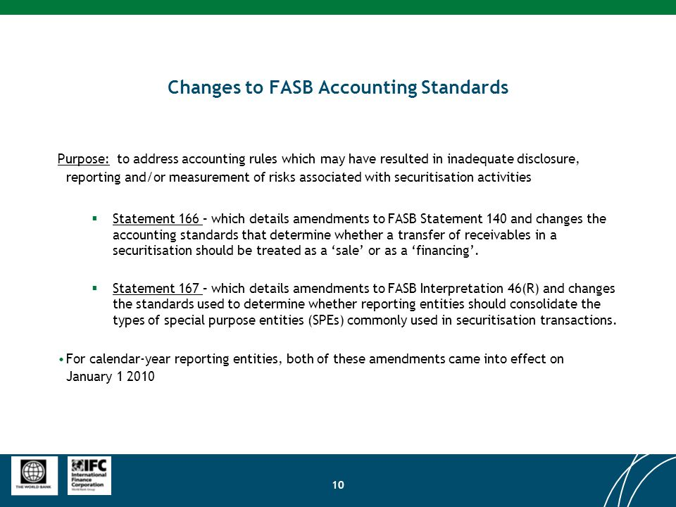 10 Changes to FASB Accounting Standards Purpose: to address accounting rules which may have resulted in inadequate disclosure, reporting and/or measurement of risks associated with securitisation activities  Statement 166 – which details amendments to FASB Statement 140 and changes the accounting standards that determine whether a transfer of receivables in a securitisation should be treated as a 'sale' or as a 'financing'.