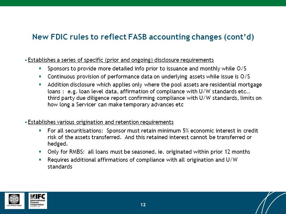12 New FDIC rules to reflect FASB accounting changes (cont'd) Establishes a series of specific (prior and ongoing) disclosure requirements  Sponsors to provide more detailed info prior to issuance and monthly while O/S  Continuous provision of performance data on underlying assets while issue is O/S  Addition disclosure which applies only where the pool assets are residential mortgage loans : e.g.