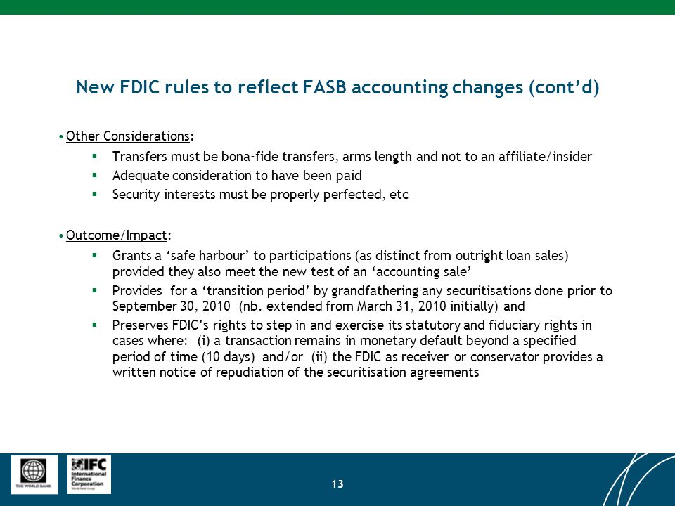 13 New FDIC rules to reflect FASB accounting changes (cont'd) Other Considerations:  Transfers must be bona-fide transfers, arms length and not to an affiliate/insider  Adequate consideration to have been paid  Security interests must be properly perfected, etc Outcome/Impact:  Grants a 'safe harbour' to participations (as distinct from outright loan sales) provided they also meet the new test of an 'accounting sale'  Provides for a 'transition period' by grandfathering any securitisations done prior to September 30, 2010 (nb.
