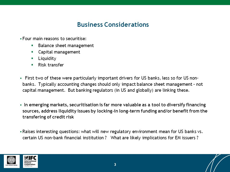 3 Business Considerations Four main reasons to securitise:  Balance sheet management  Capital management  Liquidity  Risk transfer First two of these were particularly important drivers for US banks, less so for US non- banks.