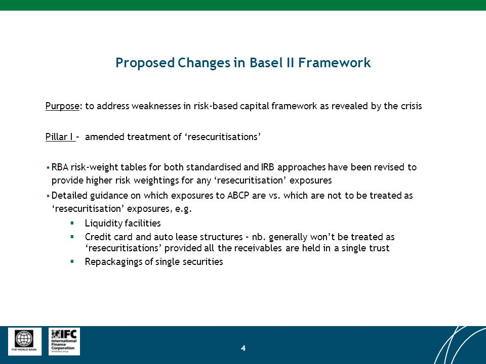 4 Proposed Changes in Basel II Framework Purpose: to address weaknesses in risk-based capital framework as revealed by the crisis Pillar I – amended treatment of 'resecuritisations' RBA risk-weight tables for both standardised and IRB approaches have been revised to provide higher risk weightings for any 'resecuritisation' exposures Detailed guidance on which exposures to ABCP are vs.
