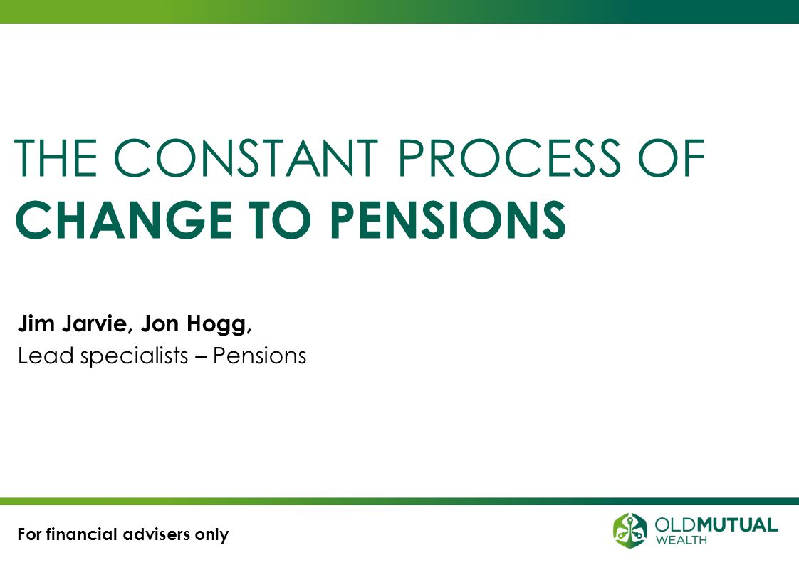 22 Pension changes so far The latest transitional process Anticipating what's to come The member contribution rules Capital tax planning of residual funds THINGS TO DO TODAY.
