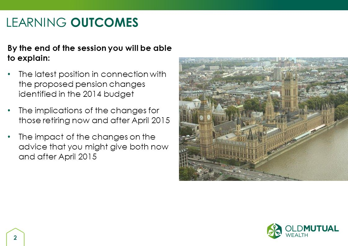 2 By the end of the session you will be able to explain: The latest position in connection with the proposed pension changes identified in the 2014 bu