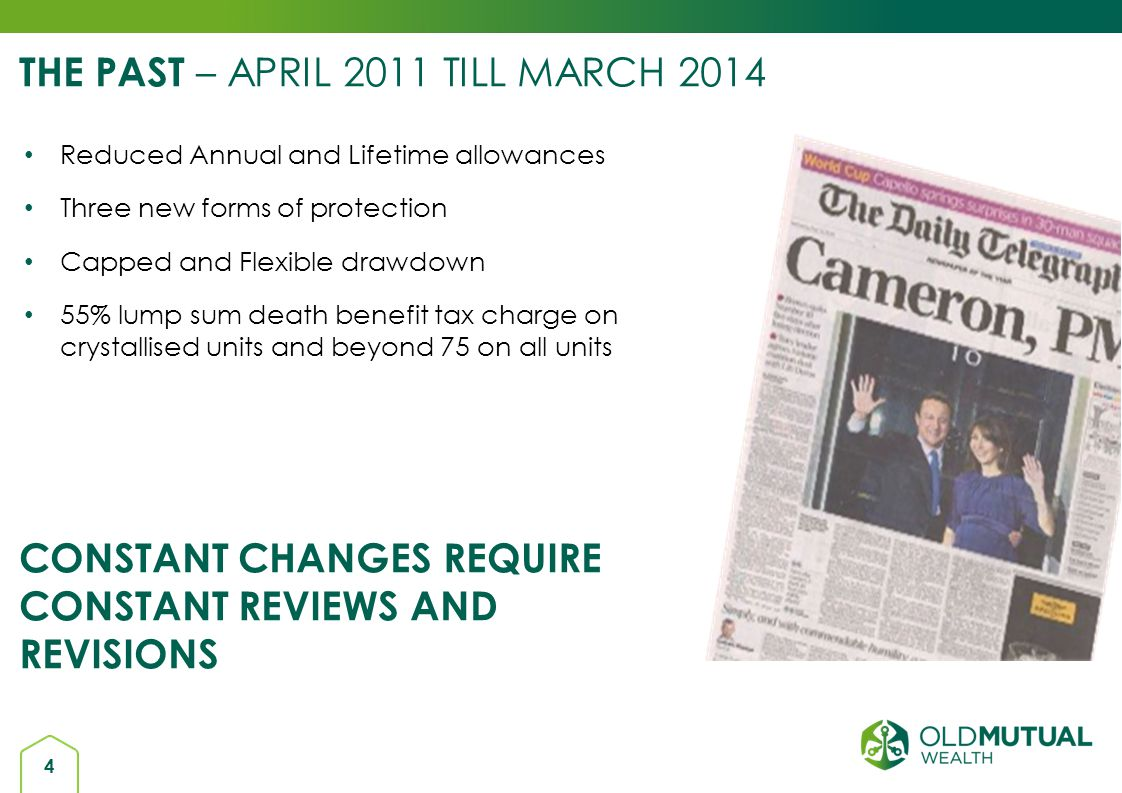 4 THE PAST – APRIL 2011 TILL MARCH 2014 Reduced Annual and Lifetime allowances Three new forms of protection Capped and Flexible drawdown 55% lump sum