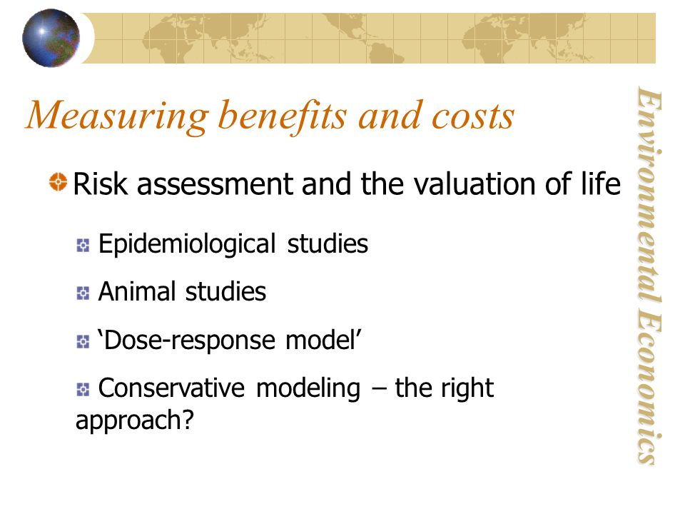 Environmental Economics Measuring benefits and costs Risk assessment and the valuation of life Epidemiological studies Animal studies 'Dose-response model' Conservative modeling – the right approach?