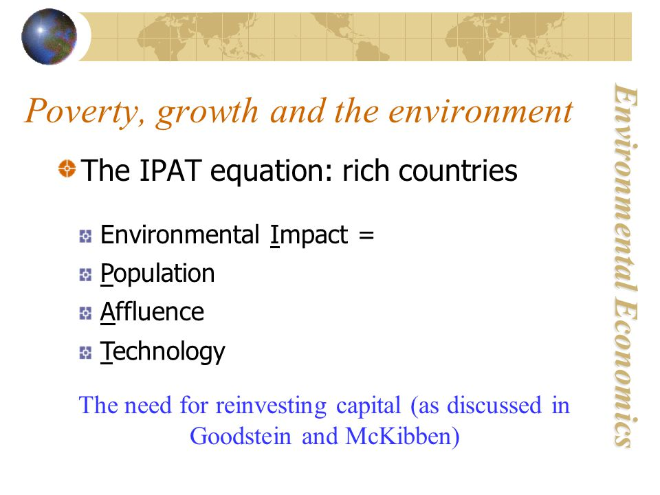 Environmental Economics The IPAT equation: rich countries Environmental Impact = Population Affluence Technology The need for reinvesting capital (as discussed in Goodstein and McKibben) Poverty, growth and the environment