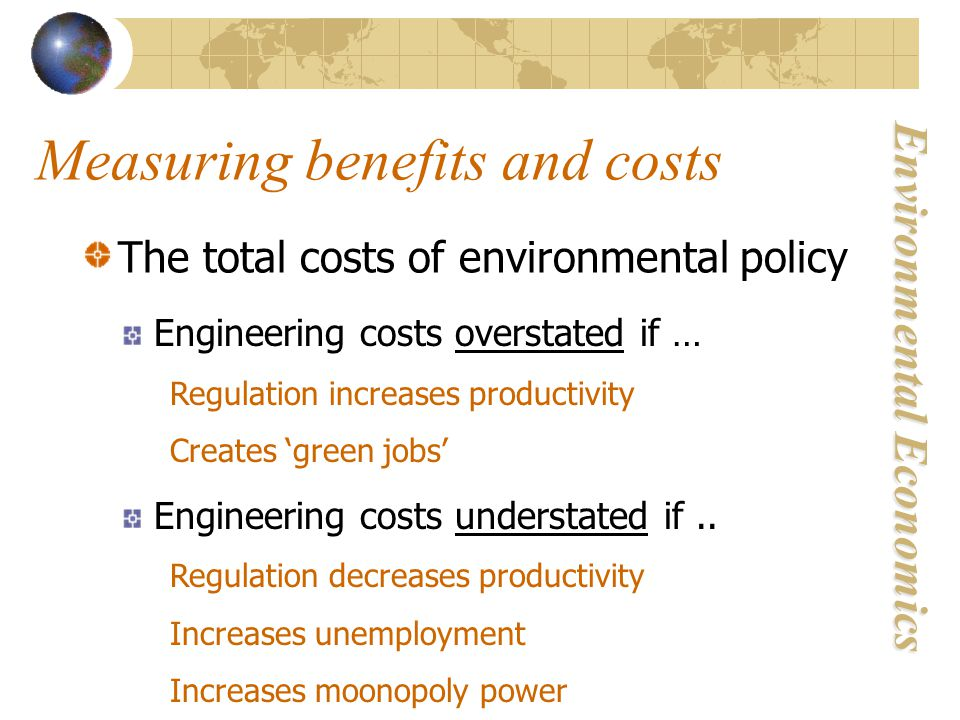 Environmental Economics Measuring benefits and costs The total costs of environmental policy Engineering costs overstated if … Regulation increases productivity Creates 'green jobs' Engineering costs understated if..