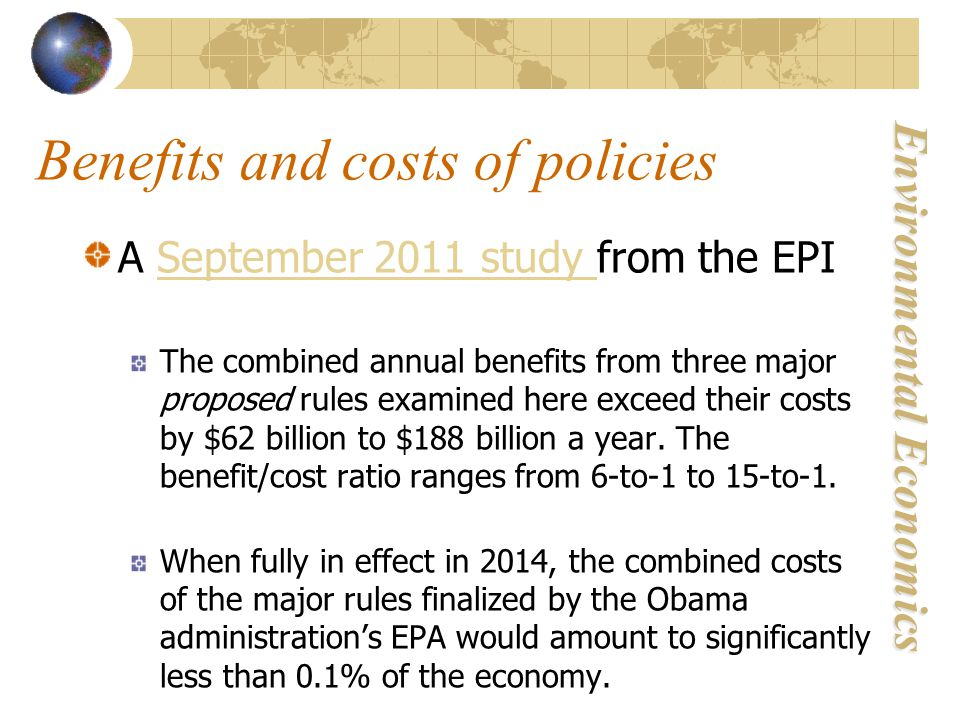 Environmental Economics Benefits and costs of policies A September 2011 study from the EPI September 2011 study The combined annual benefits from three major proposed rules examined here exceed their costs by $62 billion to $188 billion a year.