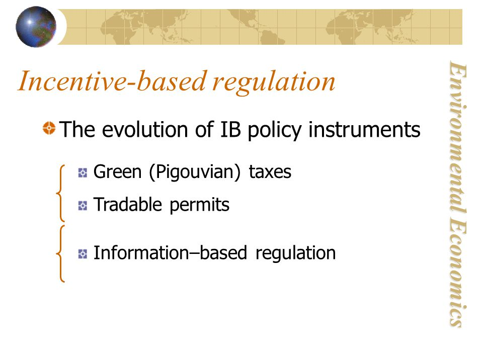 Environmental Economics Incentive-based regulation The evolution of IB policy instruments Green (Pigouvian) taxes Tradable permits Information–based regulation