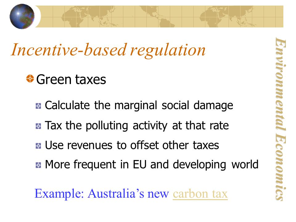 Environmental Economics Incentive-based regulation Green taxes Calculate the marginal social damage Tax the polluting activity at that rate Use revenues to offset other taxes More frequent in EU and developing world Example: Australia's new carbon taxcarbon tax