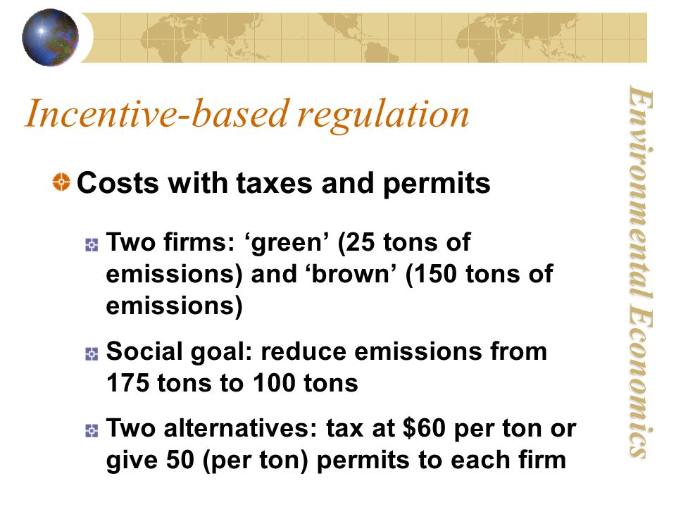 Environmental Economics Costs with taxes and permits Incentive-based regulation Two firms: 'green' (25 tons of emissions) and 'brown' (150 tons of emissions) Social goal: reduce emissions from 175 tons to 100 tons Two alternatives: tax at $60 per ton or give 50 (per ton) permits to each firm