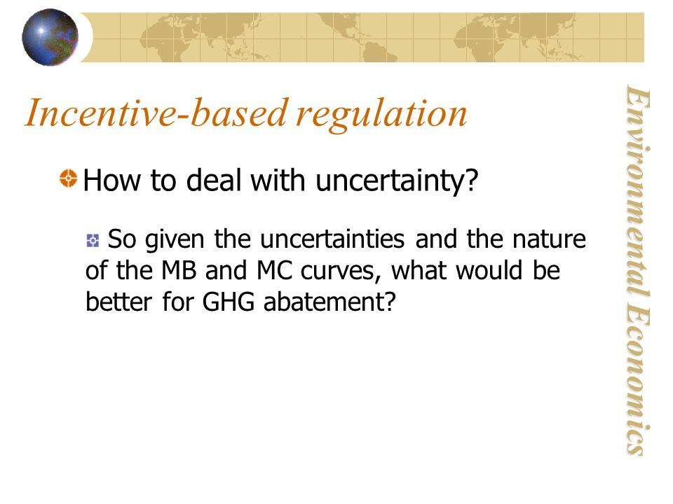Environmental Economics Incentive-based regulation How to deal with uncertainty.