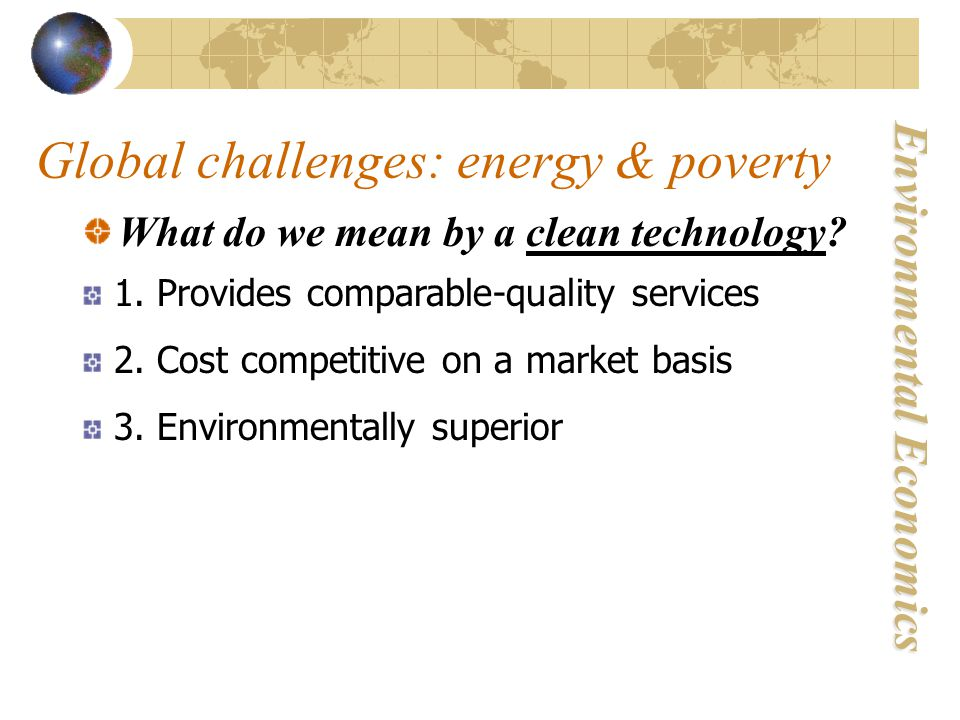 Environmental Economics Global challenges: energy & poverty What do we mean by a clean technology.