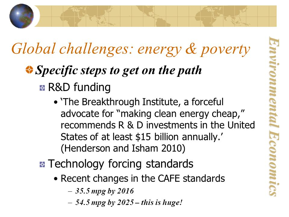 Environmental Economics Global challenges: energy & poverty Specific steps to get on the path R&D funding 'The Breakthrough Institute, a forceful advocate for making clean energy cheap, recommends R & D investments in the United States of at least $15 billion annually.' (Henderson and Isham 2010) Technology forcing standards Recent changes in the CAFE standards –35.5 mpg by 2016 –54.5 mpg by 2025 – this is huge!