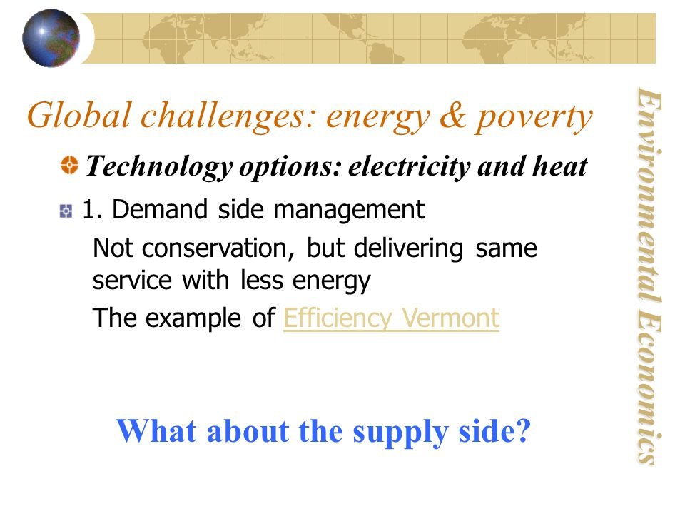 Environmental Economics Global challenges: energy & poverty Technology options: electricity and heat 1.