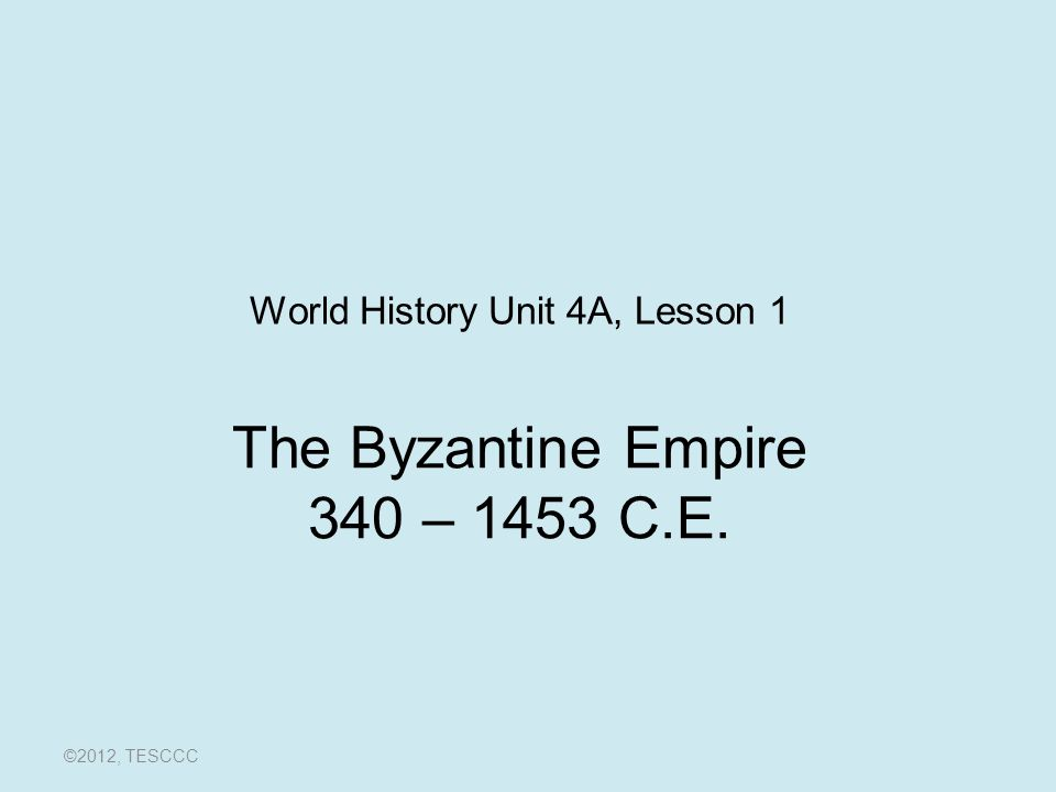 The Byzantine Empire 340 – 1453 C.E. ©2012, TESCCC World History Unit 4A, Lesson 1