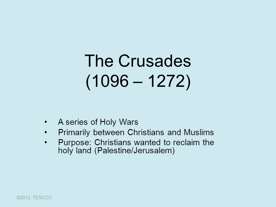 The Crusades (1096 – 1272) A series of Holy Wars Primarily between Christians and Muslims Purpose: Christians wanted to reclaim the holy land (Palesti