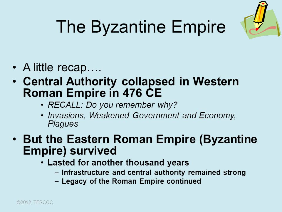 The Byzantine Empire A little recap…. Central Authority collapsed in Western Roman Empire in 476 CE RECALL: Do you remember why? Invasions, Weakened G