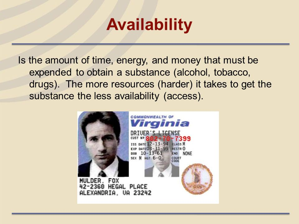 Availability Is the amount of time, energy, and money that must be expended to obtain a substance (alcohol, tobacco, drugs). The more resources (harde