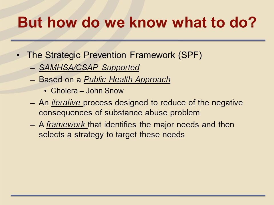 But how do we know what to do? The Strategic Prevention Framework (SPF) –SAMHSA/CSAP Supported –Based on a Public Health Approach Cholera – John Snow