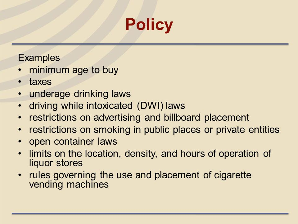 Policy Examples minimum age to buy taxes underage drinking laws driving while intoxicated (DWI) laws restrictions on advertising and billboard placeme