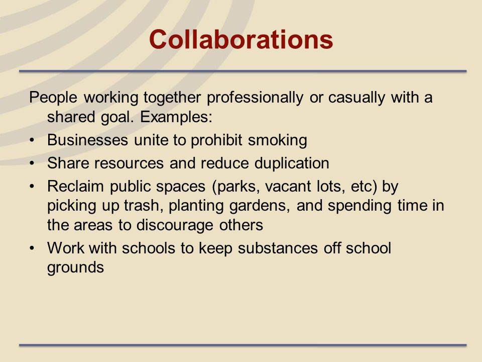 Collaborations People working together professionally or casually with a shared goal. Examples: Businesses unite to prohibit smoking Share resources a