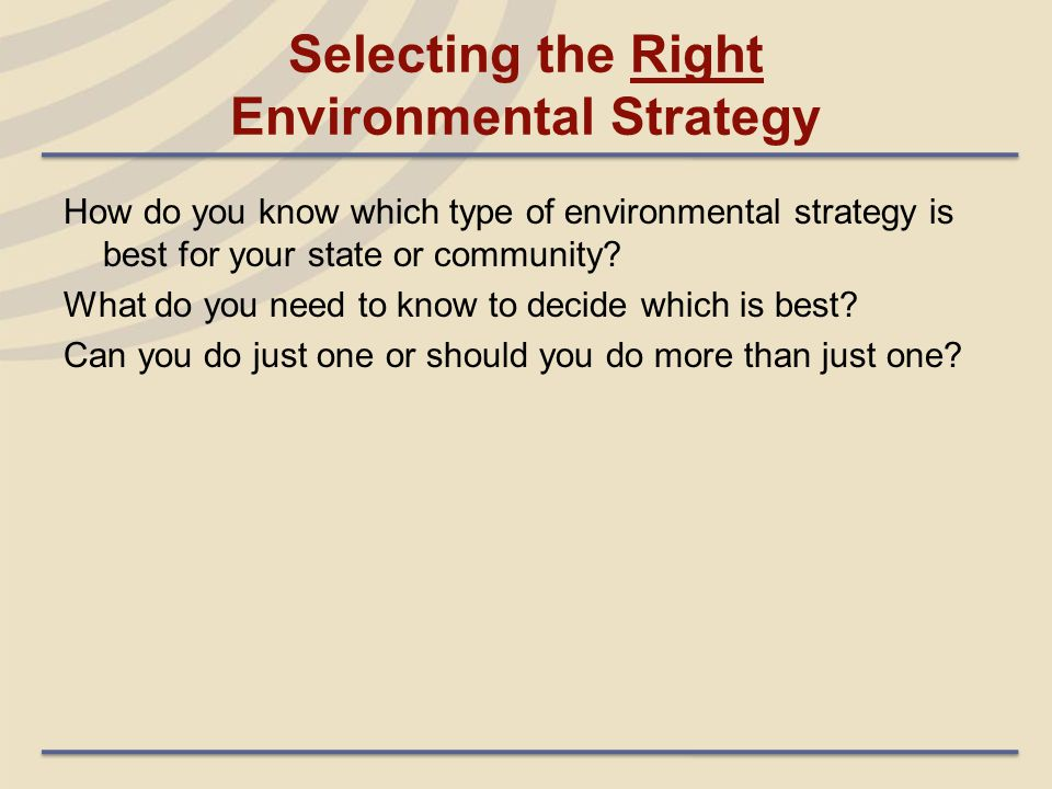 Selecting the Right Environmental Strategy How do you know which type of environmental strategy is best for your state or community? What do you need