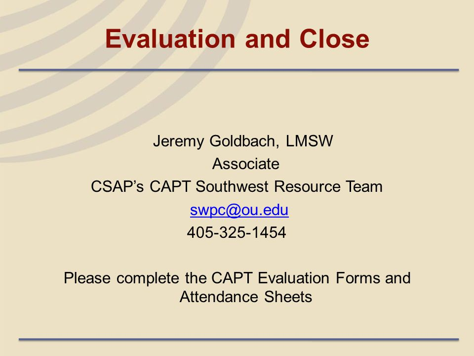 Evaluation and Close Jeremy Goldbach, LMSW Associate CSAP's CAPT Southwest Resource Team swpc@ou.edu 405-325-1454 Please complete the CAPT Evaluation