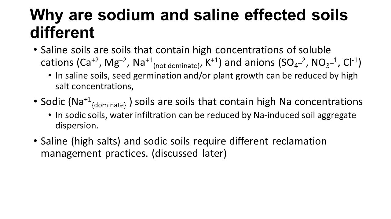 Why are sodium and saline effected soils different Saline soils are soils that contain high concentrations of soluble cations (Ca +2, Mg +2, Na +1 {no