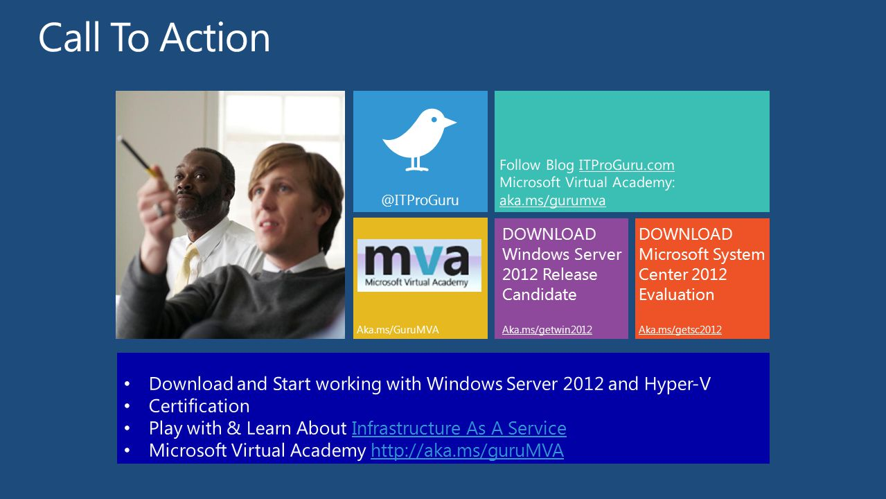 DOWNLOAD Windows Server 2012 Release Candidate Aka.ms/getwin2012 @ITProGuru DOWNLOAD Microsoft System Center 2012 Evaluation Aka.ms/getsc2012 Aka.ms/GuruMVA Follow Blog ITProGuru.com Microsoft Virtual Academy: aka.ms/gurumva Download and Start working with Windows Server 2012 and Hyper-V Certification Play with & Learn About Infrastructure As A ServiceInfrastructure As A Service Microsoft Virtual Academy http://aka.ms/guruMVAhttp://aka.ms/guruMVA