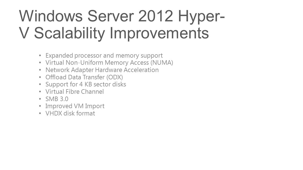 Windows Server 2012 Hyper- V Scalability Improvements Expanded processor and memory support Virtual Non-Uniform Memory Access (NUMA) Network Adapter Hardware Acceleration Offload Data Transfer (ODX) Support for 4 KB sector disks Virtual Fibre Channel SMB 3.0 Improved VM Import VHDX disk format