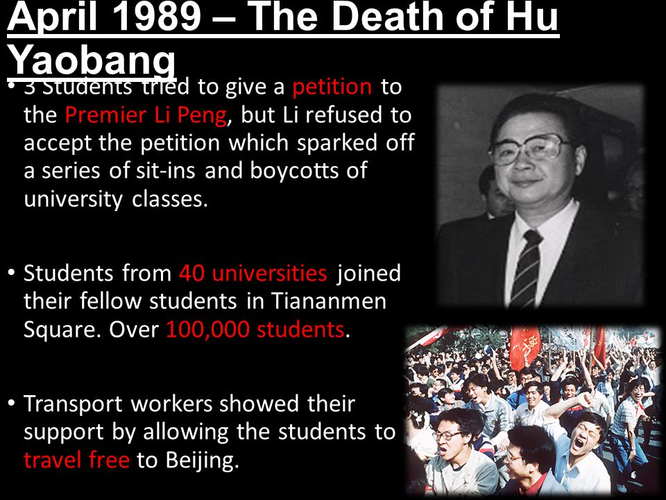 April 1989 – The Death of Hu Yaobang 3 Students tried to give a petition to the Premier Li Peng, but Li refused to accept the petition which sparked off a series of sit-ins and boycotts of university classes.