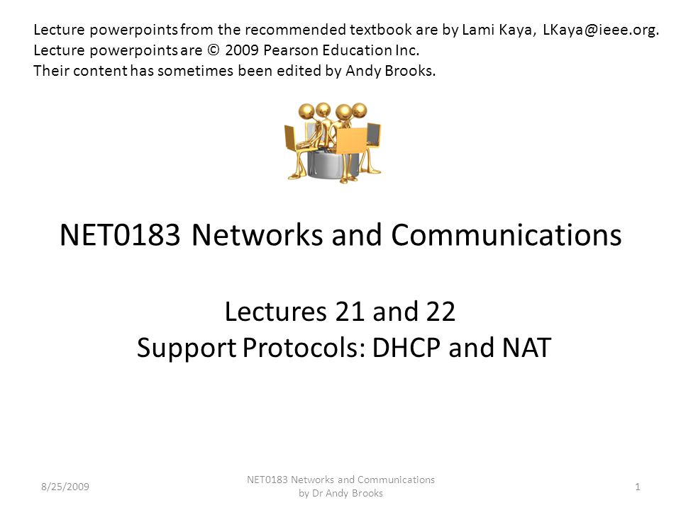 NET0183 Networks and Communications Lectures 21 and 22 Support Protocols: DHCP and NAT 8/25/20091 NET0183 Networks and Communications by Dr Andy Brooks Lecture powerpoints from the recommended textbook are by Lami Kaya, LKaya@ieee.org.