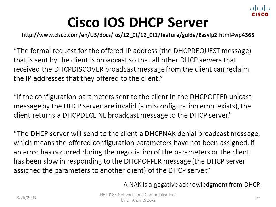 Cisco IOS DHCP Server http://www.cisco.com/en/US/docs/ios/12_0t/12_0t1/feature/guide/Easyip2.html#wp4363 10 NET0183 Networks and Communications by Dr Andy Brooks 8/25/2009 The formal request for the offered IP address (the DHCPREQUEST message) that is sent by the client is broadcast so that all other DHCP servers that received the DHCPDISCOVER broadcast message from the client can reclaim the IP addresses that they offered to the client. If the configuration parameters sent to the client in the DHCPOFFER unicast message by the DHCP server are invalid (a misconfiguration error exists), the client returns a DHCPDECLINE broadcast message to the DHCP server. The DHCP server will send to the client a DHCPNAK denial broadcast message, which means the offered configuration parameters have not been assigned, if an error has occurred during the negotiation of the parameters or the client has been slow in responding to the DHCPOFFER message (the DHCP server assigned the parameters to another client) of the DHCP server. A NAK is a negative acknowledgment from DHCP.